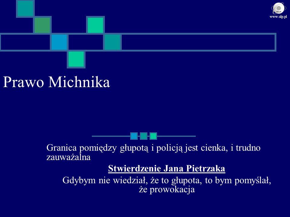 Prawo Michnika Granica pomiędzy głupotą i policją jest cienka, i trudno zauważalna Stwierdzenie Jana Pietrzaka Gdybym nie wiedział, że to głupota, to