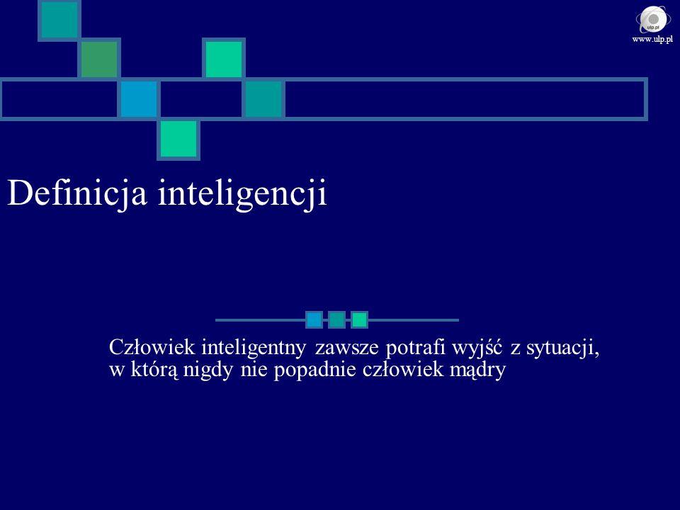 Definicja inteligencji Człowiek inteligentny zawsze potrafi wyjść z sytuacji, w którą nigdy nie popadnie człowiek mądry www.ulp.pl