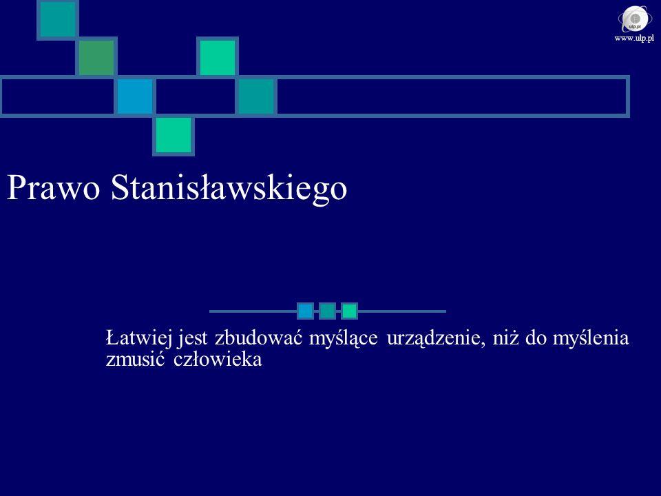 Prawo Stanisławskiego Łatwiej jest zbudować myślące urządzenie, niż do myślenia zmusić człowieka www.ulp.pl