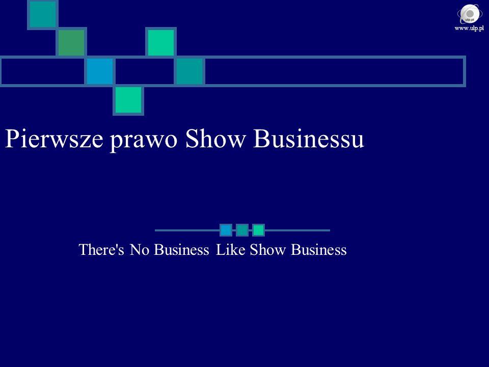 Pierwsze prawo Show Businessu There's No Business Like Show Business www.ulp.pl