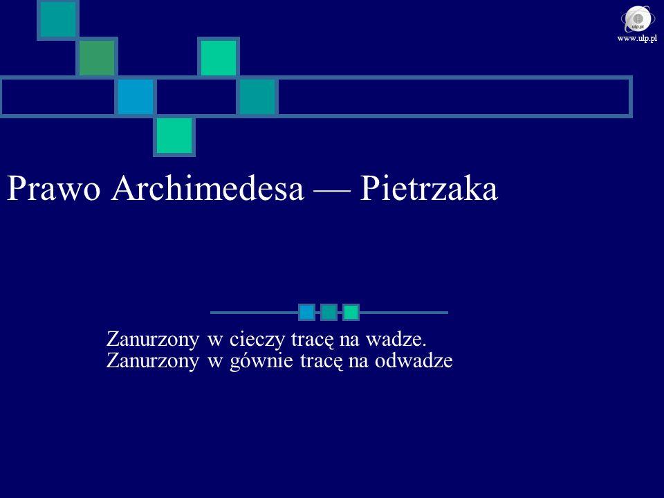 Prawo Archimedesa Pietrzaka Zanurzony w cieczy tracę na wadze. Zanurzony w gównie tracę na odwadze www.ulp.pl