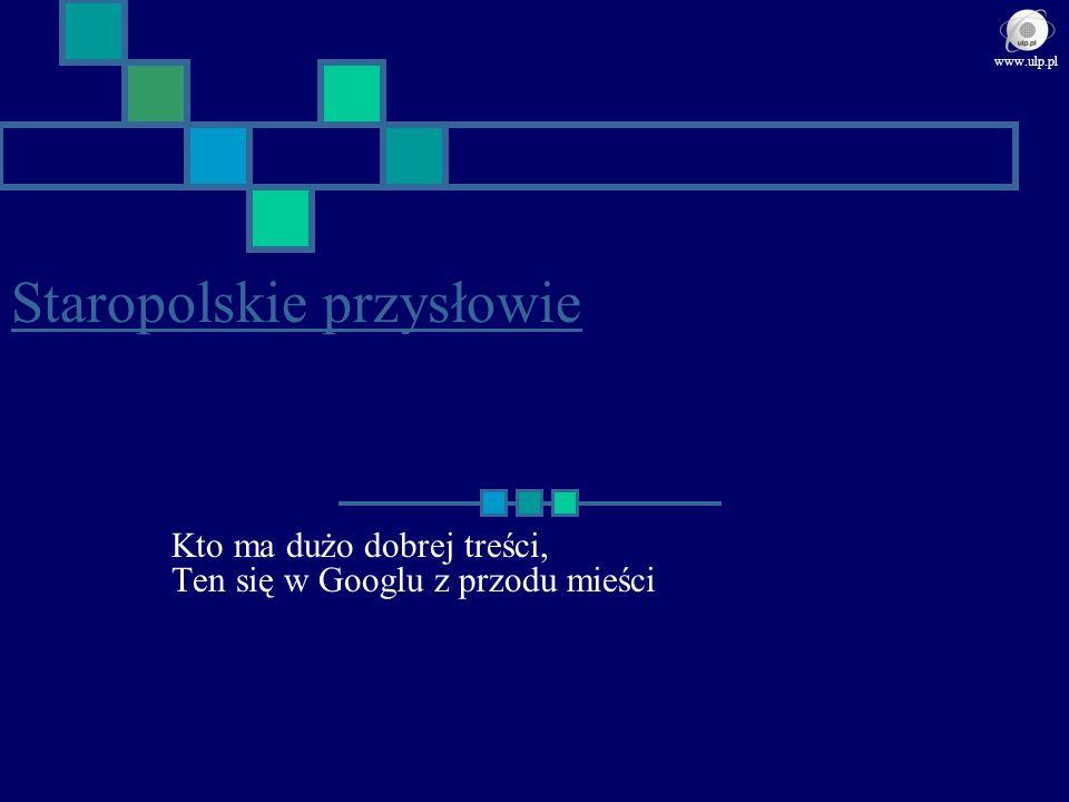 Staropolskie przysłowie Kto ma dużo dobrej treści, Ten się w Googlu z przodu mieści www.ulp.pl