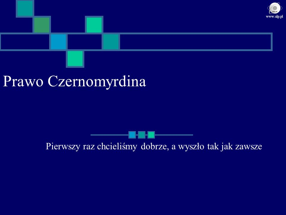 Prawo Czernomyrdina Pierwszy raz chcieliśmy dobrze, a wyszło tak jak zawsze www.ulp.pl