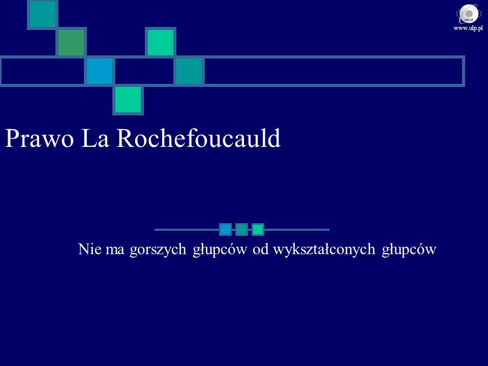 Prawo La Rochefoucauld Nie ma gorszych głupców od wykształconych głupców www.ulp.pl