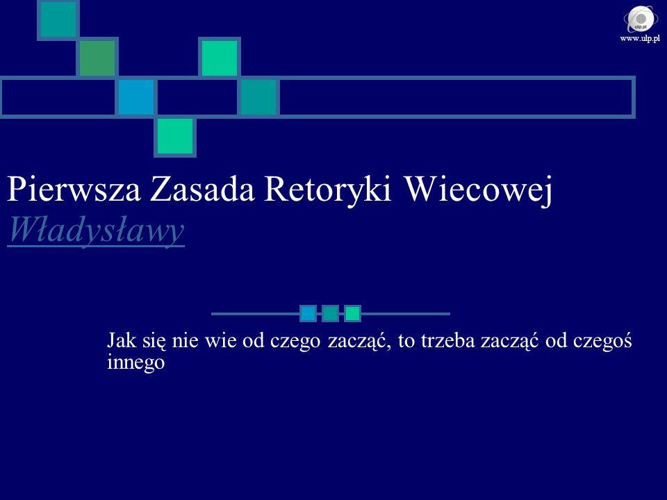 Pierwsza Zasada Retoryki Wiecowej Władysławy Władysławy Jak się nie wie od czego zacząć, to trzeba zacząć od czegoś innego www.ulp.pl