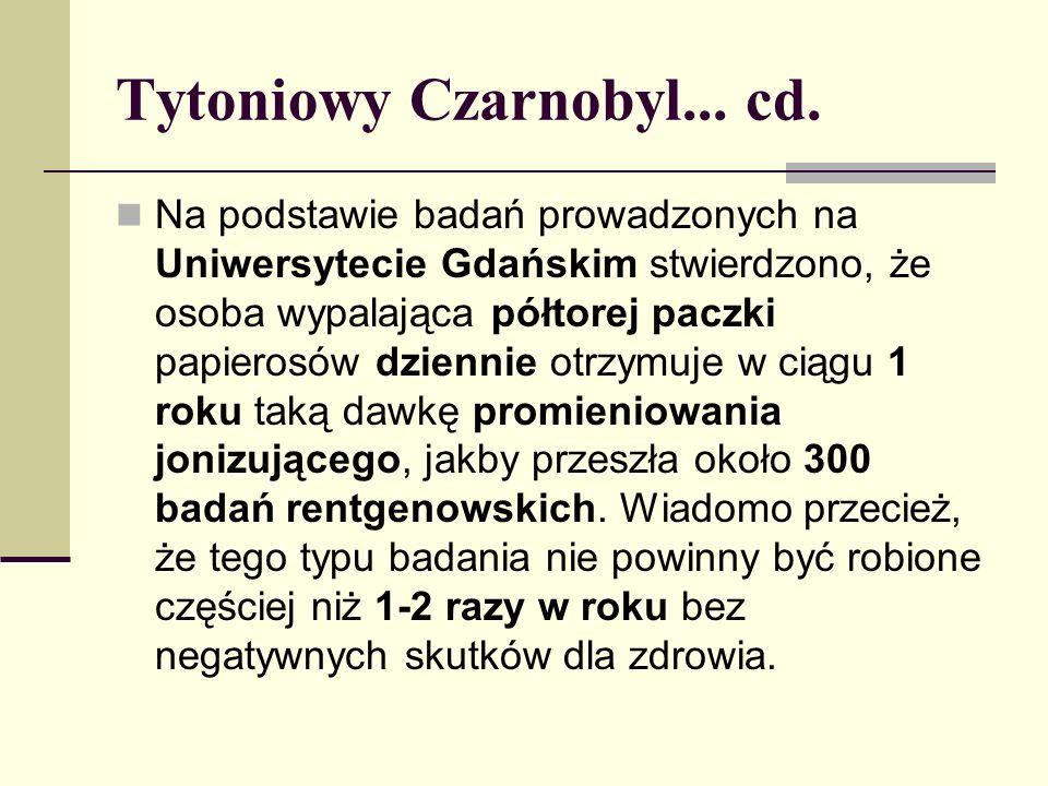 Tytoniowy Czarnobyl... cd. Na podstawie badań prowadzonych na Uniwersytecie Gdańskim stwierdzono, że osoba wypalająca półtorej paczki papierosów dzien