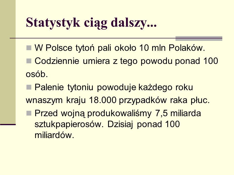 Statystyk ciąg dalszy... W Polsce tytoń pali około 10 mln Polaków. Codziennie umiera z tego powodu ponad 100 osób. Palenie tytoniu powoduje każdego ro