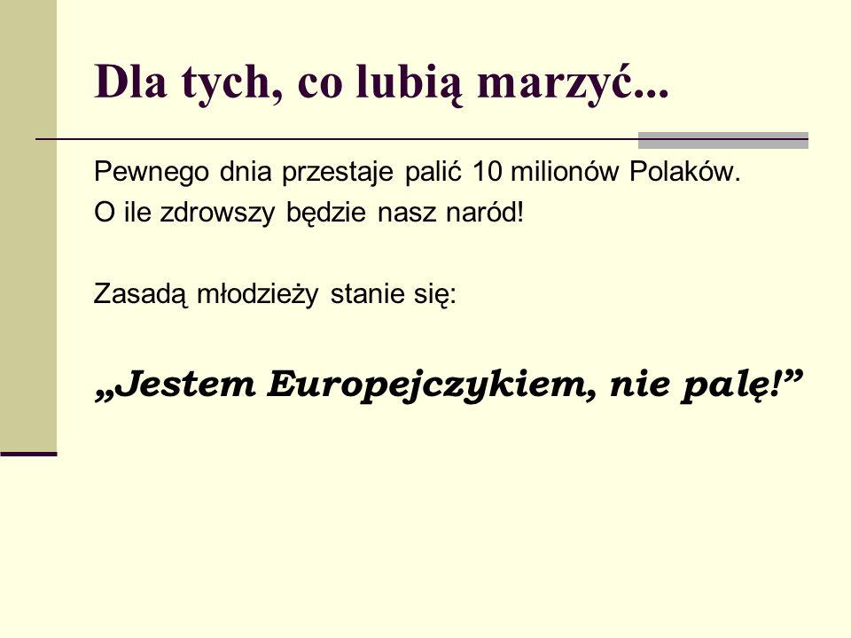 Dla tych, co lubią marzyć... Pewnego dnia przestaje palić 10 milionów Polaków. O ile zdrowszy będzie nasz naród! Zasadą młodzieży stanie się: Jestem E