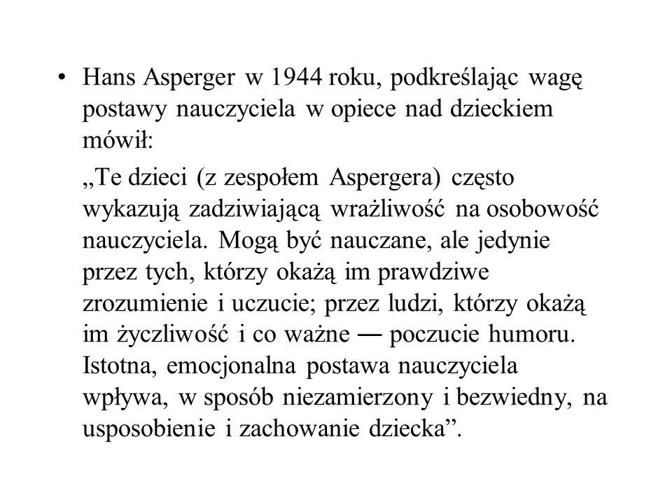 Hans Asperger w 1944 roku, podkreślając wagę postawy nauczyciela w opiece nad dzieckiem mówił: Te dzieci (z zespołem Aspergera) często wykazują zadziw