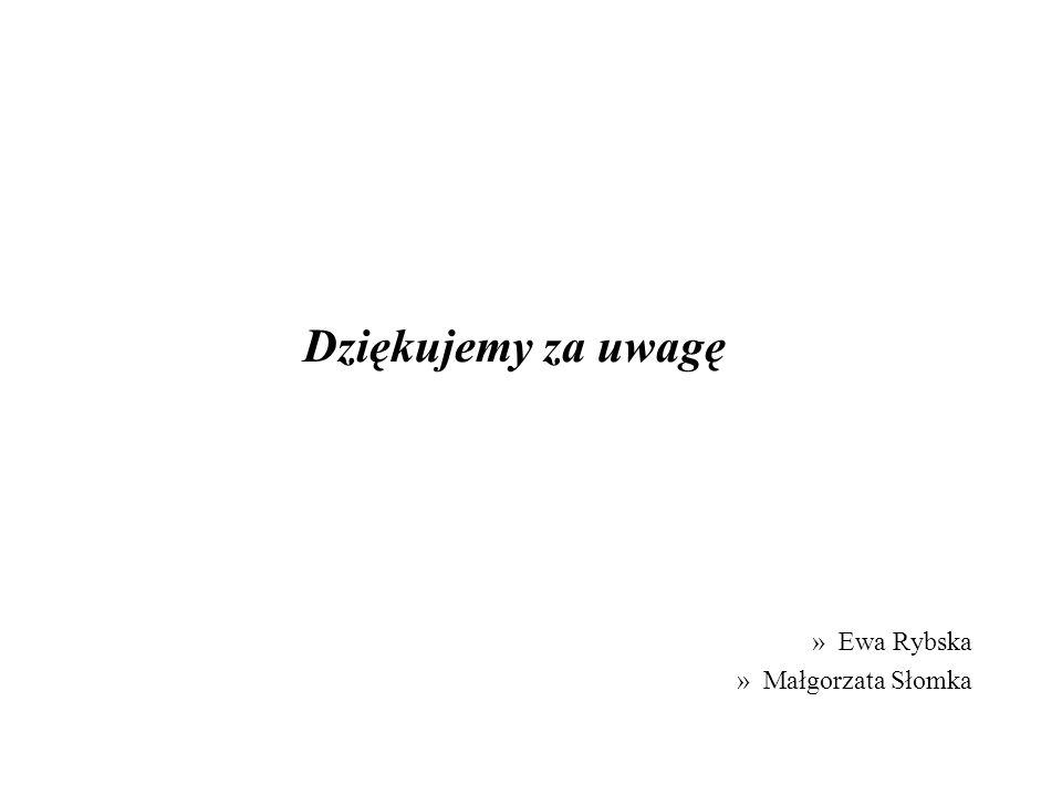 Dziękujemy za uwagę »Ewa Rybska »Małgorzata Słomka