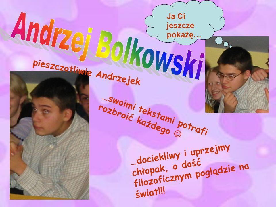pieszczotliwie Andrzejek …swoimi tekstami potrafi rozbroić każdego …dociekliwy i uprzejmy chłopak, o dość filozoficznym poglądzie na świat!!! Ja Ci je
