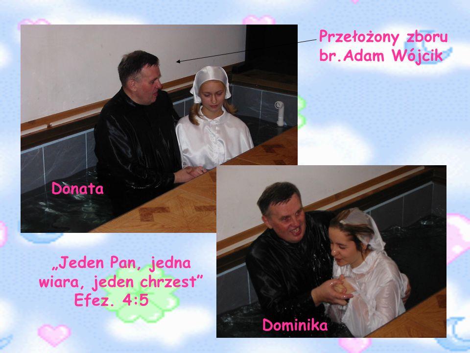 Donata Dominika Jeden Pan, jedna wiara, jeden chrzest Efez. 4:5 Przełożony zboru br.Adam Wójcik