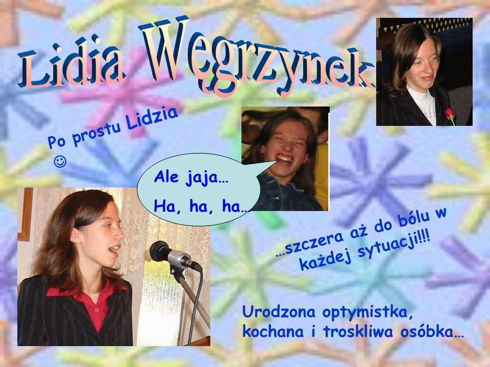 Po prostu Lidzia …szczera aż do bólu w każdej sytuacji!!! Urodzona optymistka, kochana i troskliwa osóbka… Ale jaja… Ha, ha, ha…
