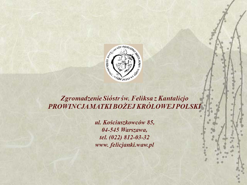 Zgromadzenie Sióstr św. Feliksa z Kantalicjo PROWINCJA MATKI BOŻEJ KRÓLOWEJ POLSKI ul. Kościuszkowców 85, 04-545 Warszawa, tel. (022) 812-03-32 www. f