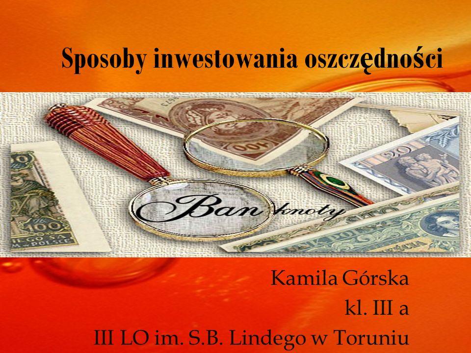 Sposoby inwestowania oszcz ę dno ś ci Kamila Górska kl. III a III LO im. S.B. Lindego w Toruniu
