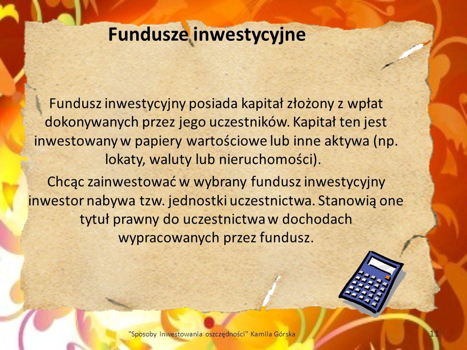 Fundusze inwestycyjne Fundusz inwestycyjny posiada kapitał złożony z wpłat dokonywanych przez jego uczestników. Kapitał ten jest inwestowany w papiery