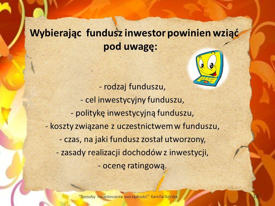 Wybierając fundusz inwestor powinien wziąć pod uwagę: - rodzaj funduszu, - cel inwestycyjny funduszu, - politykę inwestycyjną funduszu, - koszty związ