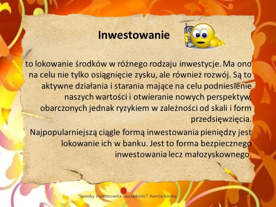 Korzyści z inwestowania w fundusze inwestycyjne: - korzystamy z usług doświadczonych specjalistów - dywersyfikacja portfela (wybieramy rodzaj funduszu inwestycyjnego) - efektywność inwestycji (fundusz inwestuje w różne instrumenty finansowe) - płynność – jednostki uczestnictwa możemy umorzyć (sprzedać) w każdej chwili, więc mamy szybki dostęp do naszych pieniędzy 13 Sposoby inwestowania oszczędności Kamila Górska