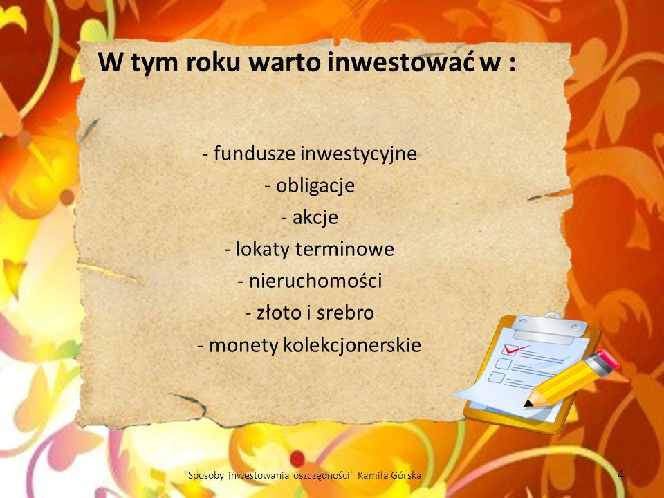 W tym roku warto inwestować w : - fundusze inwestycyjne - obligacje - akcje - lokaty terminowe - nieruchomości - złoto i srebro - monety kolekcjonersk