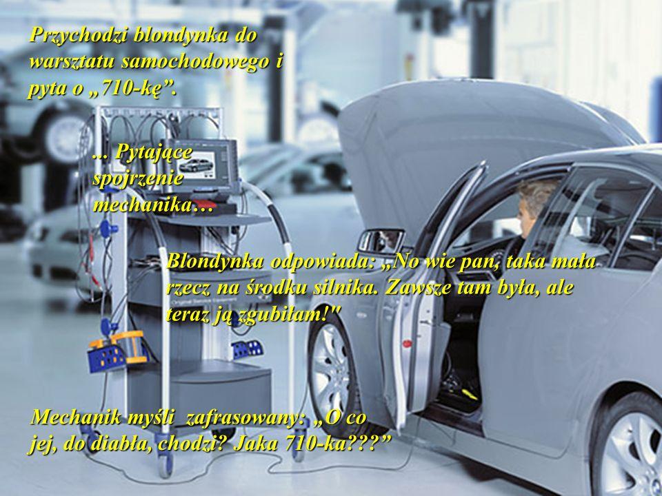 Przychodzi blondynka do warsztatu samochodowego i pyta o 710-kę.... Pytające spojrzenie mechanika… Blondynka odpowiada: No wie pan, taka mała rzecz na