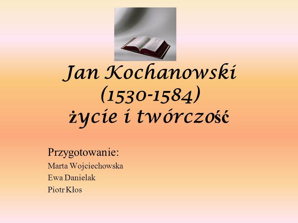 Jan Kochanowski (1530-1584) ż ycie i twórczo ść Przygotowanie: Marta Wojciechowska Ewa Danielak Piotr Kłos