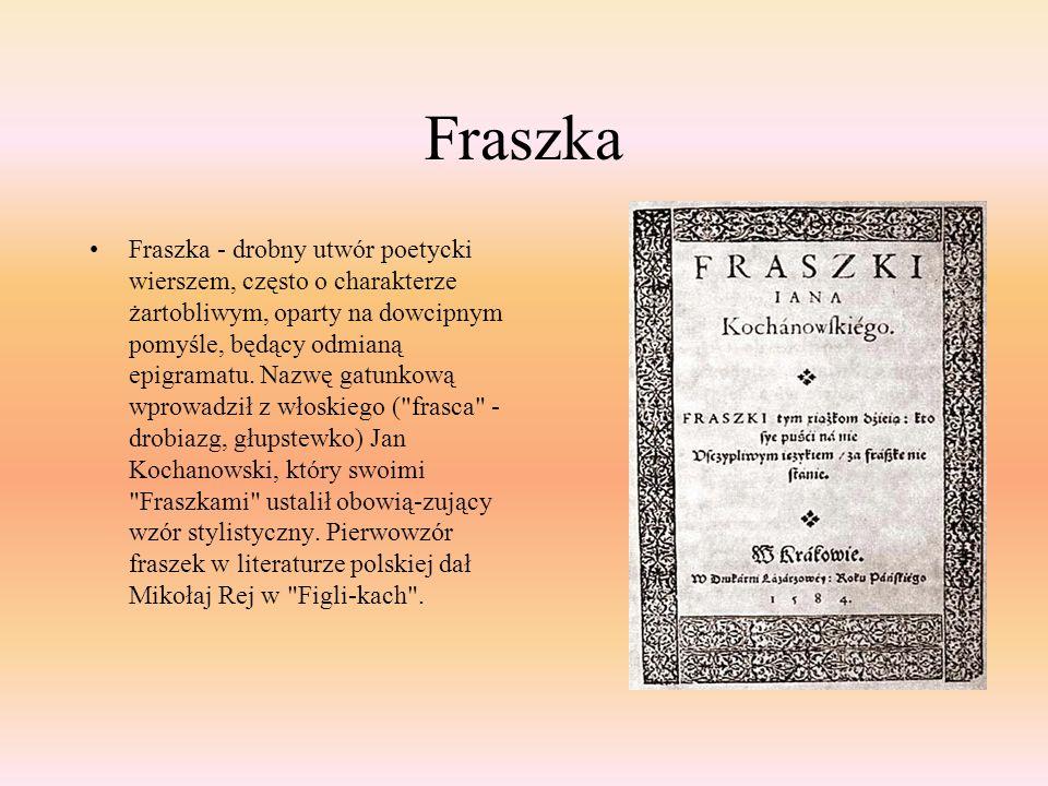 Fraszka Fraszka - drobny utwór poetycki wierszem, często o charakterze żartobliwym, oparty na dowcipnym pomyśle, będący odmianą epigramatu. Nazwę gatu