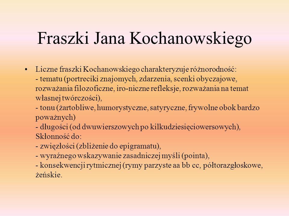 Fraszki Jana Kochanowskiego Liczne fraszki Kochanowskiego charakteryzuje różnorodność: - tematu (portreciki znajomych, zdarzenia, scenki obyczajowe, r