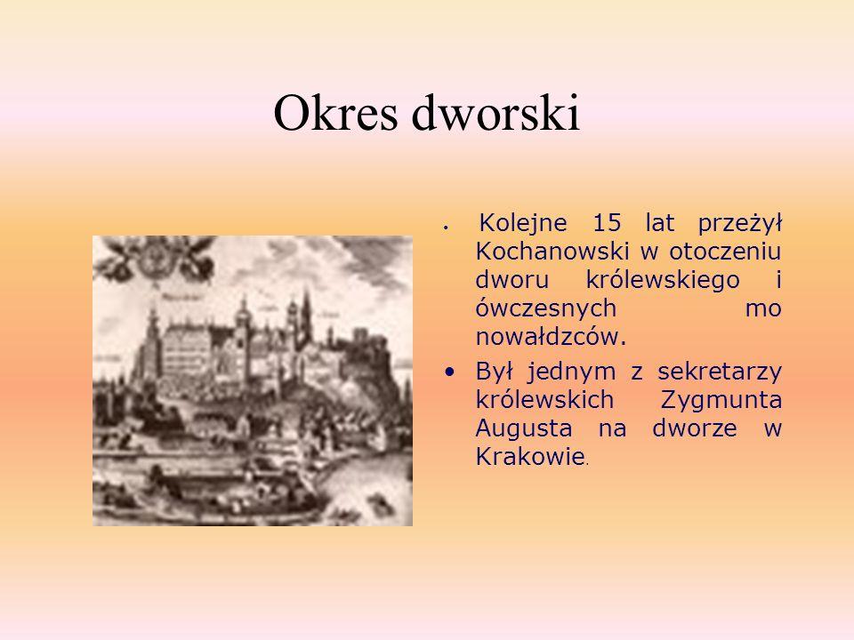 Okres dworski Kolejne 15 lat przeżył Kochanowski w otoczeniu dworu królewskiego i ówczesnych mo nowałdzców. Był jednym z sekretarzy królewskich Zygmun