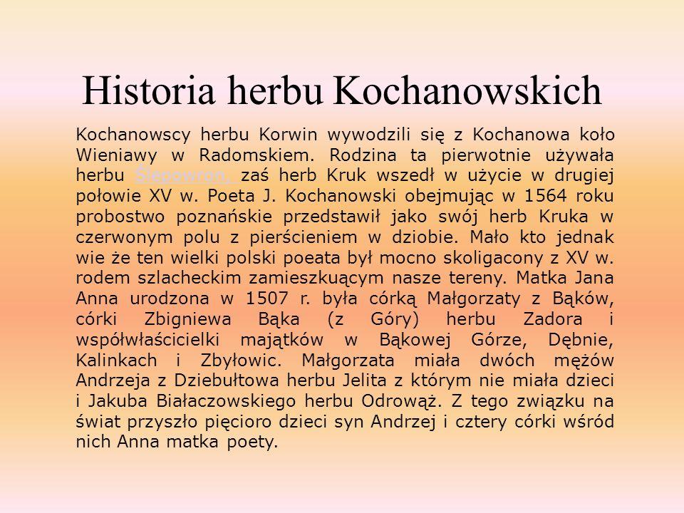 Historia herbu Kochanowskich Kochanowscy herbu Korwin wywodzili się z Kochanowa koło Wieniawy w Radomskiem. Rodzina ta pierwotnie używała herbu Ślepow