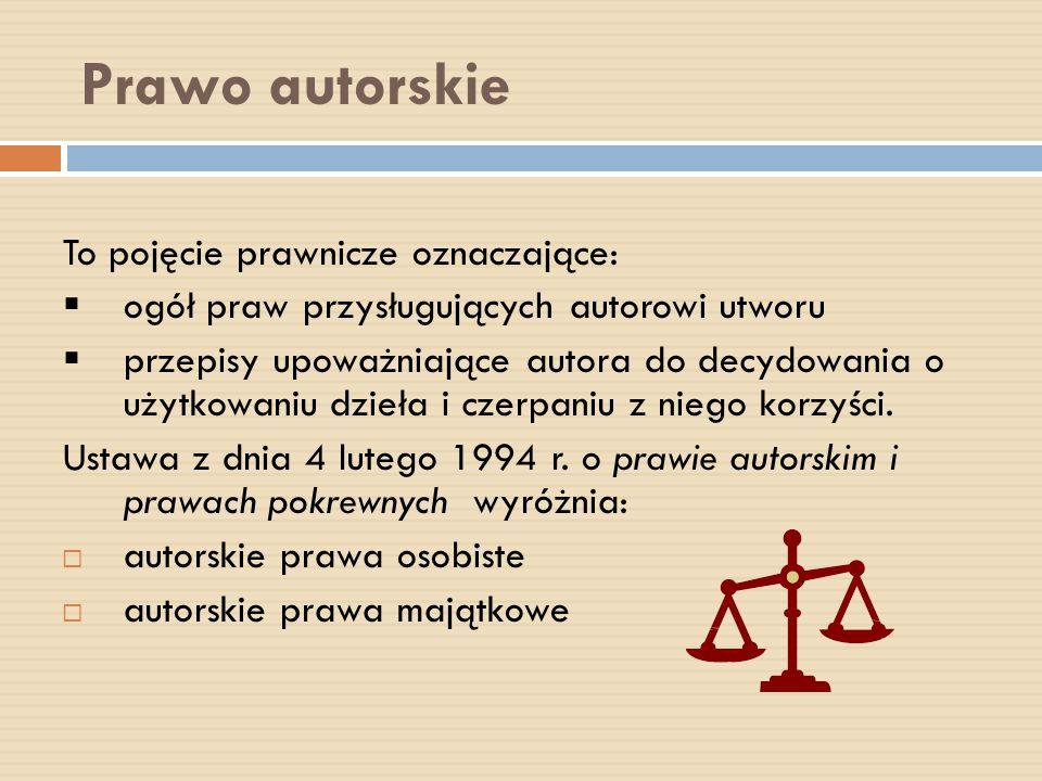 Prawo autorskie To pojęcie prawnicze oznaczające: ogół praw przysługujących autorowi utworu przepisy upoważniające autora do decydowania o użytkowaniu