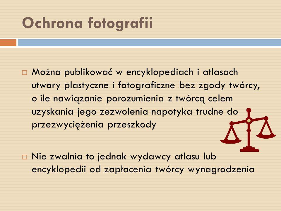 Ochrona fotografii Można publikować w encyklopediach i atlasach utwory plastyczne i fotograficzne bez zgody twórcy, o ile nawiązanie porozumienia z tw