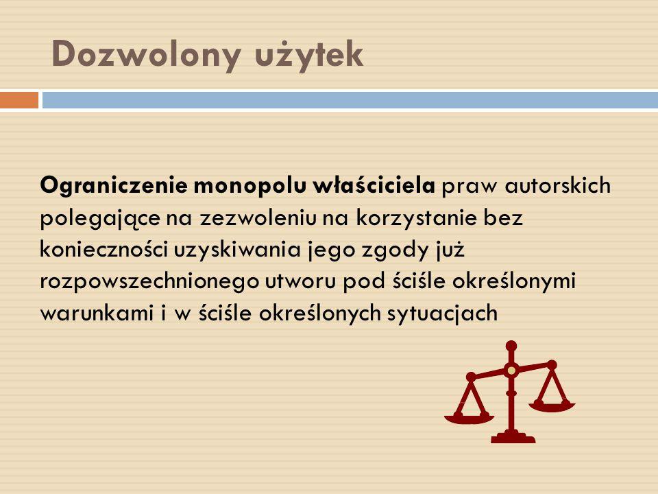 Dozwolony użytek Ograniczenie monopolu właściciela praw autorskich polegające na zezwoleniu na korzystanie bez konieczności uzyskiwania jego zgody już
