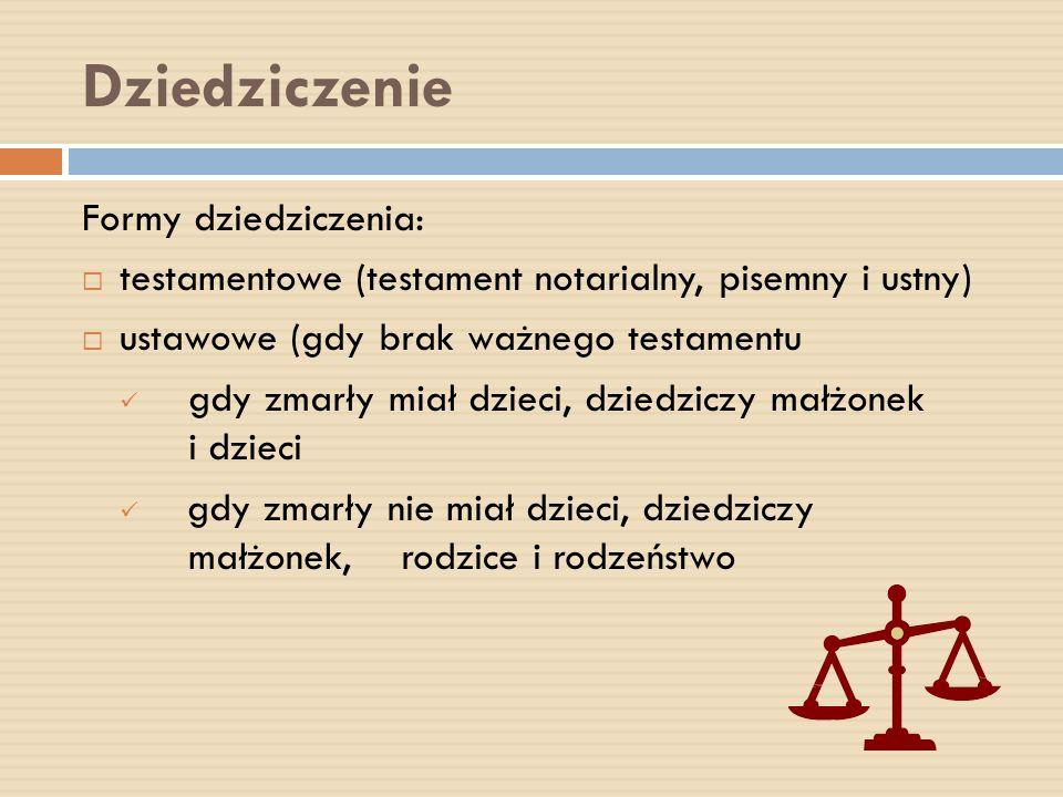 Dziedziczenie Formy dziedziczenia: testamentowe (testament notarialny, pisemny i ustny) ustawowe (gdy brak ważnego testamentu gdy zmarły miał dzieci,