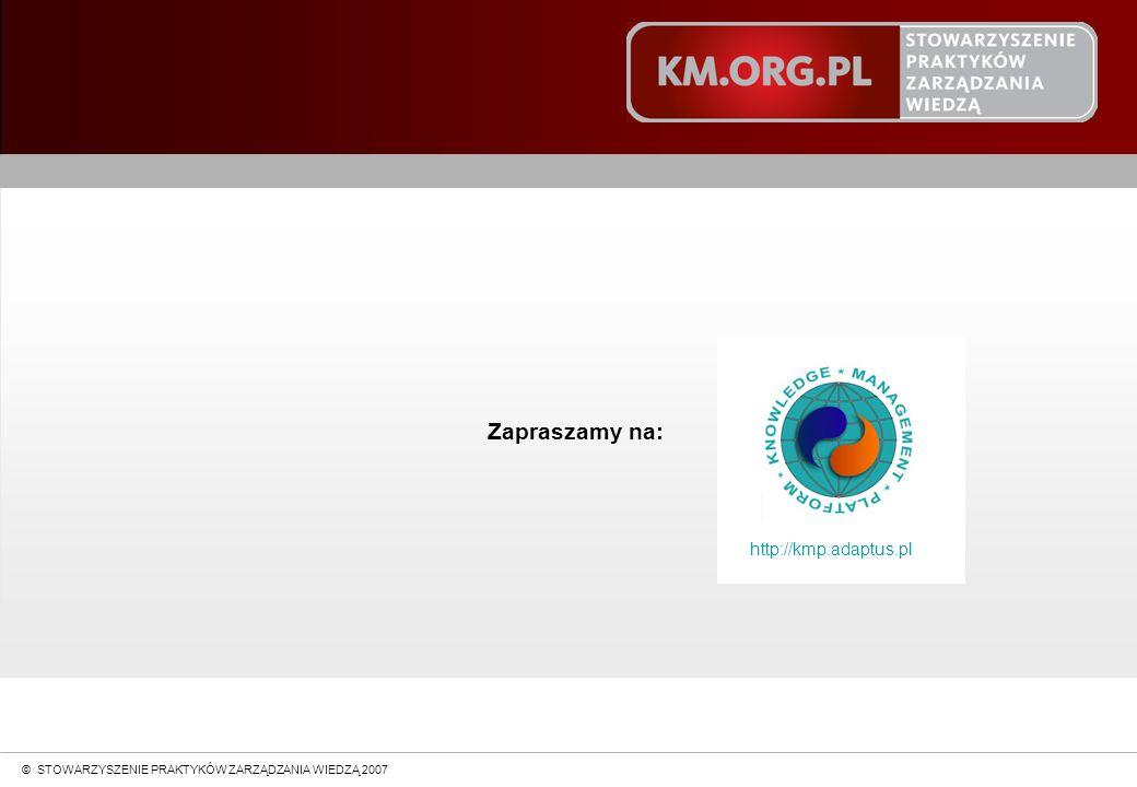 © STOWARZYSZENIE PRAKTYKÓW ZARZĄDZANIA WIEDZĄ 2004 Zapraszamy na: © STOWARZYSZENIE PRAKTYKÓW ZARZĄDZANIA WIEDZĄ 2007 http://kmp.adaptus.pl