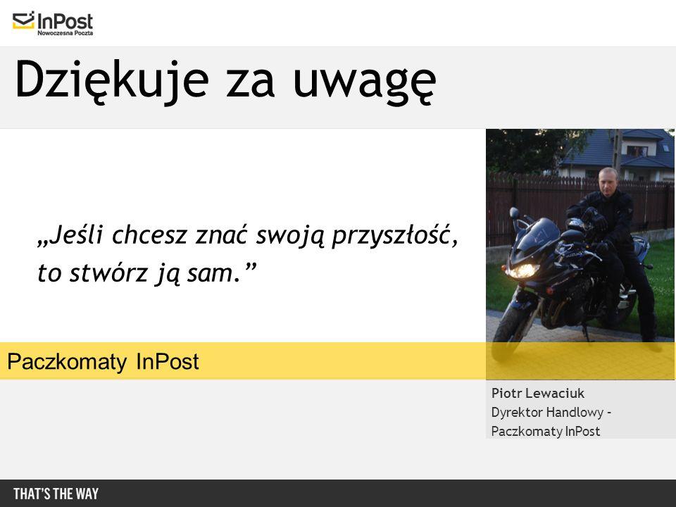 Dziękuje za uwagę Piotr Lewaciuk Dyrektor Handlowy – Paczkomaty InPost Jeśli chcesz znać swoją przyszłość, to stwórz ją sam.