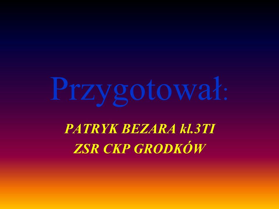 Przygotował : PATRYK BEZARA kl.3TI ZSR CKP GRODKÓW