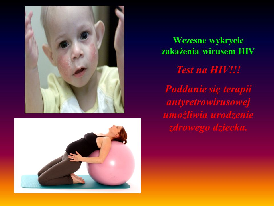 Wczesne wykrycie zakażenia wirusem HIV Test na HIV!!! Poddanie się terapii antyretrowirusowej umożliwia urodzenie zdrowego dziecka.