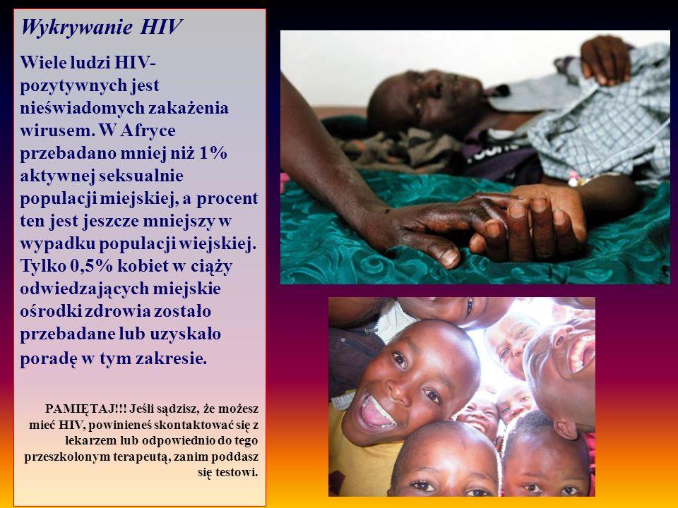 Wykrywanie HIV Wiele ludzi HIV- pozytywnych jest nieświadomych zakażenia wirusem. W Afryce przebadano mniej niż 1% aktywnej seksualnie populacji miejs