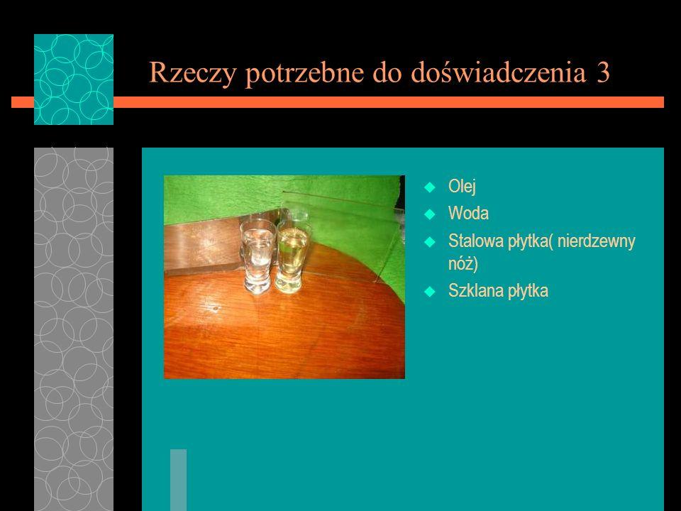 Rzeczy potrzebne do doświadczenia 3 u Olej u Woda u Stalowa płytka( nierdzewny nóż) u Szklana płytka