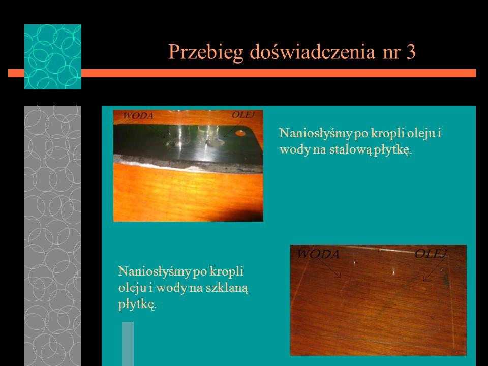 Przebieg doświadczenia nr 3 Naniosłyśmy po kropli oleju i wody na stalową płytkę. Naniosłyśmy po kropli oleju i wody na szklaną płytkę.