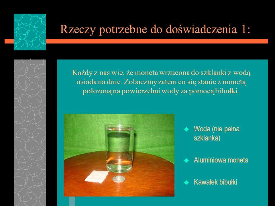 Rzeczy potrzebne do doświadczenia 1: u Woda (nie pełna szklanka) u Aluminiowa moneta u Kawałek bibułki Każdy z nas wie, że moneta wrzucona do szklanki