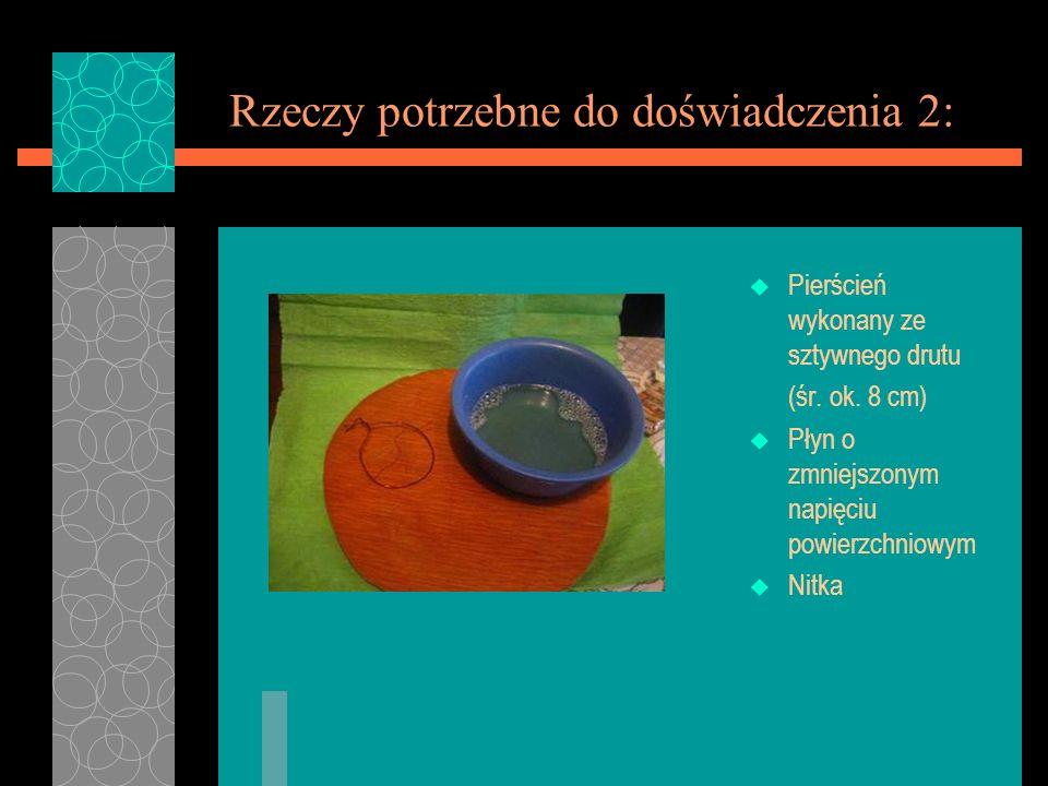 Rzeczy potrzebne do doświadczenia 2: u Pierścień wykonany ze sztywnego drutu (śr. ok. 8 cm) u Płyn o zmniejszonym napięciu powierzchniowym u Nitka