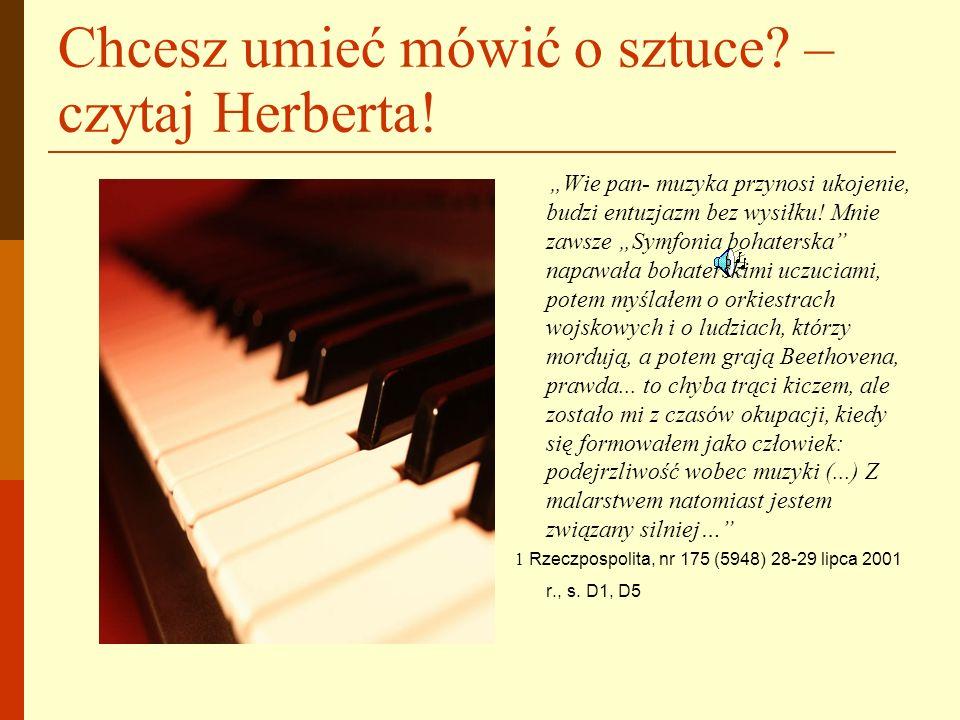Chcesz umieć mówić o sztuce? – czytaj Herberta! Wie pan- muzyka przynosi ukojenie, budzi entuzjazm bez wysiłku! Mnie zawsze Symfonia bohaterska napawa