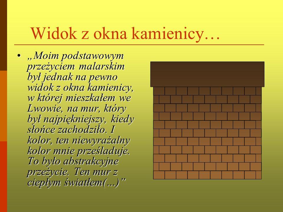 Widok z okna kamienicy… Moim podstawowym przeżyciem malarskim był jednak na pewno widok z okna kamienicy, w której mieszkałem we Lwowie, na mur, który był najpiękniejszy, kiedy słońce zachodziło.