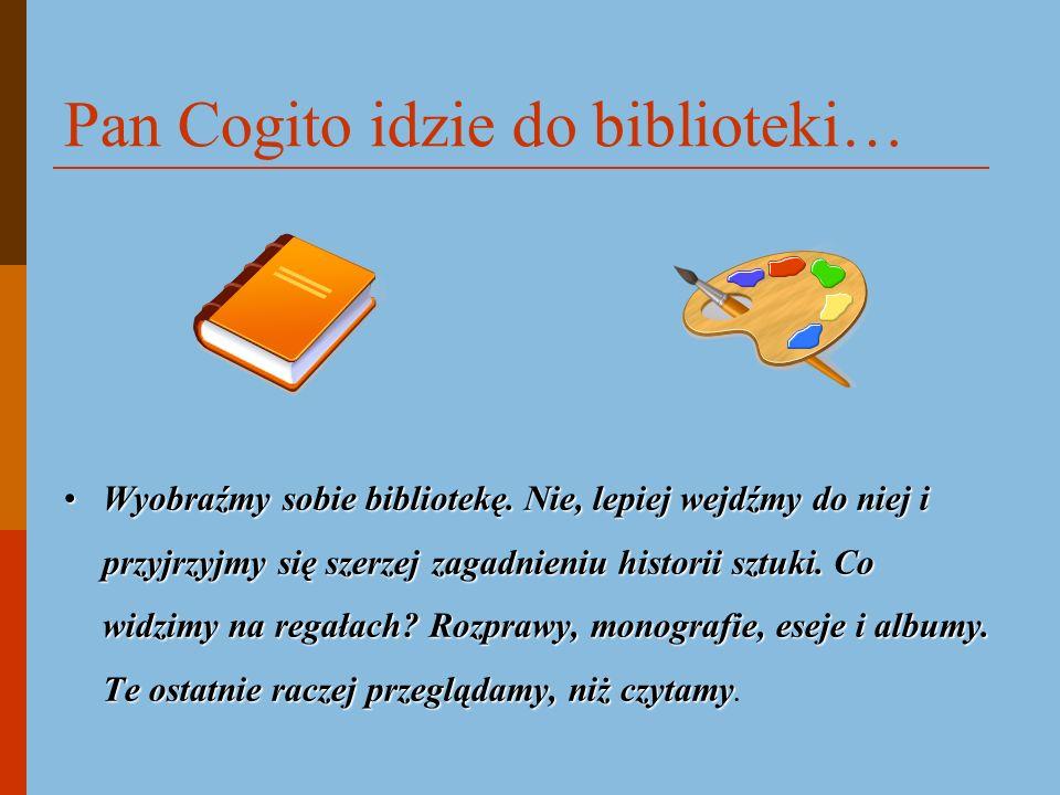 Pan Cogito idzie do biblioteki… Wyobraźmy sobie bibliotekę. Nie, lepiej wejdźmy do niej i przyjrzyjmy się szerzej zagadnieniu historii sztuki. Co widz