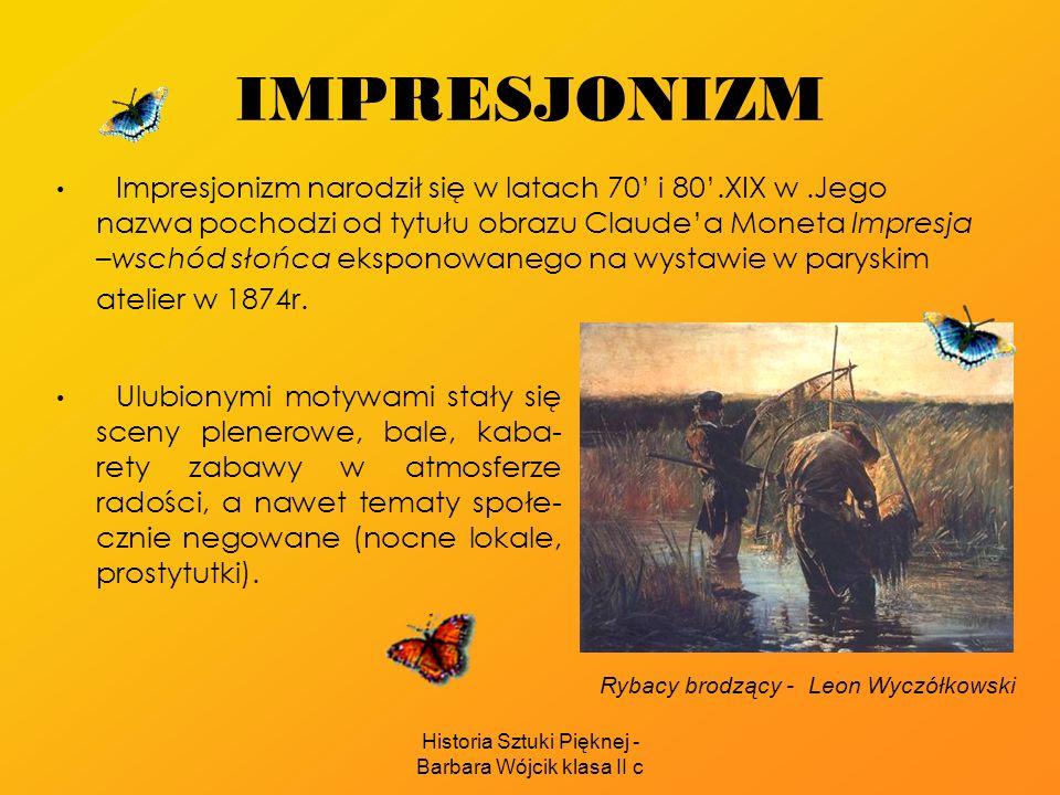 Historia Sztuki Pięknej - Barbara Wójcik klasa II c IMPRESJONIZM Impresjonizm narodził się w latach 70 i 80.XIX w.Jego nazwa pochodzi od tytułu obrazu Claudea Moneta Impresja –wschód słońca eksponowanego na wystawie w paryskim atelier w 1874r.