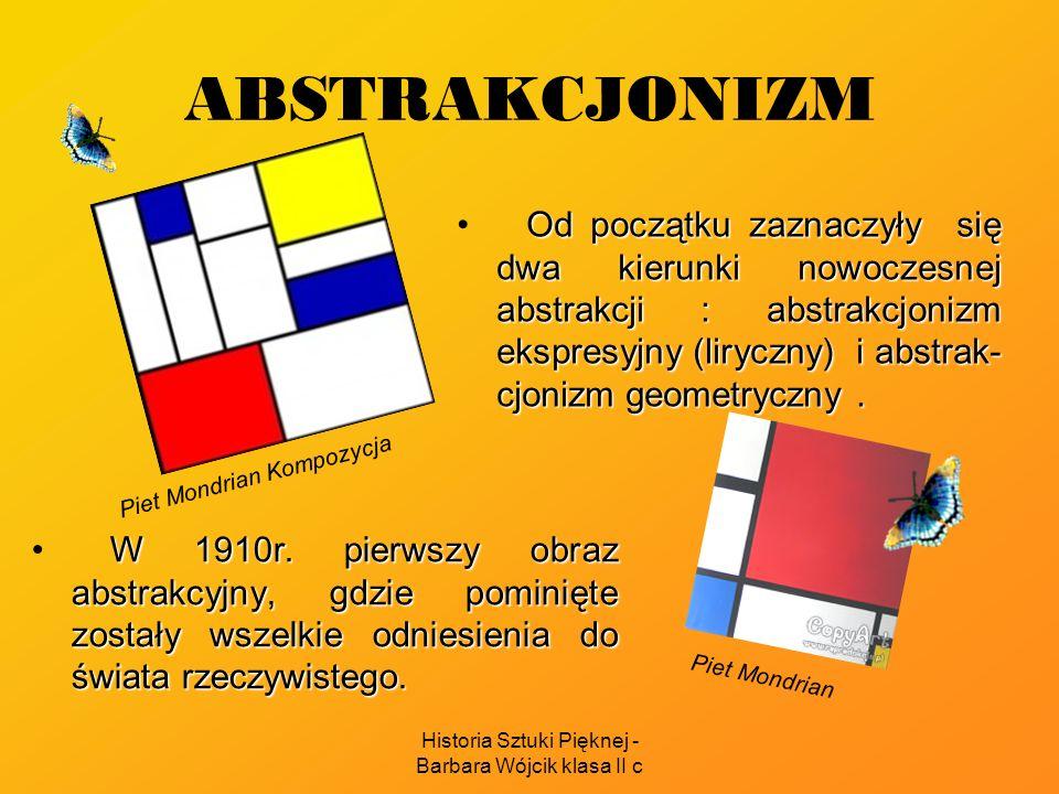 Historia Sztuki Pięknej - Barbara Wójcik klasa II c ABSTRAKCJONIZM Od początku zaznaczyły się dwa kierunki nowoczesnej abstrakcji : abstrakcjonizm ekspresyjny (liryczny) i abstrak- cjonizm geometryczny.