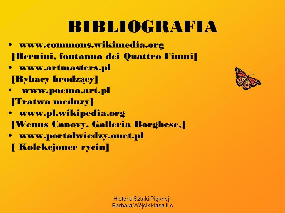Historia Sztuki Pięknej - Barbara Wójcik klasa II c BIBLIOGRAFIA www.commons.wikimedia.org [Bernini, fontanna dei Quattro Fiumi] www.artmasters.pl [Ry