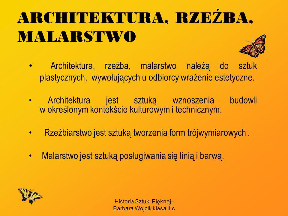 Historia Sztuki Pięknej - Barbara Wójcik klasa II c ARCHITEKTURA, RZE Ź BA, MALARSTWO Architektura, rzeźba, malarstwo należą do sztuk plastycznych, wywołujących u odbiorcy wrażenie estetyczne.