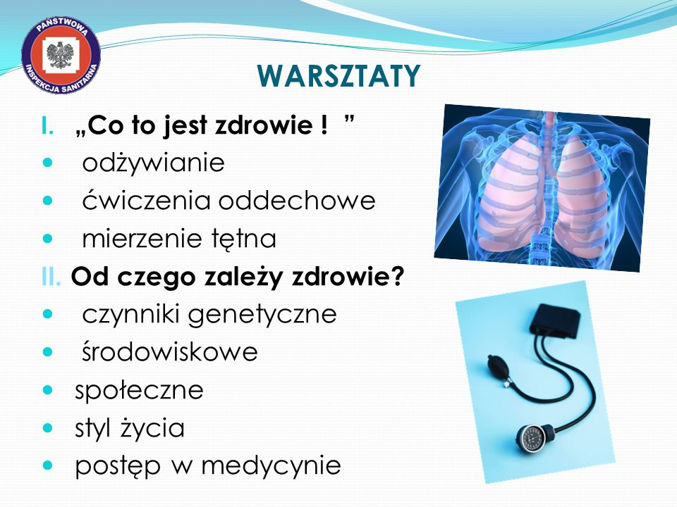 WARSZTATY I. Co to jest zdrowie ! odżywianie ćwiczenia oddechowe mierzenie tętna II. Od czego zależy zdrowie? czynniki genetyczne środowiskowe społecz